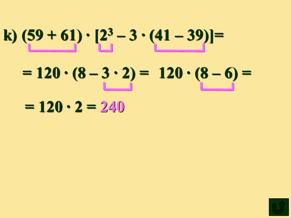 k) (59 + 61) ∙ [23 – 3 ∙ (41 – 39)]= = 120 ∙ (8 – 3 ∙ 2) = 120 ∙ (8 – 6) = = 120 ∙ 2 = 240